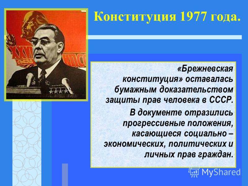 Конституция 1977 года. «Брежневская конституция» оставалась бумажным доказательством защиты прав человека в СССР. В документе отразились прогрессивные положения, касающиеся социально – экономических, политических и личных прав граждан.