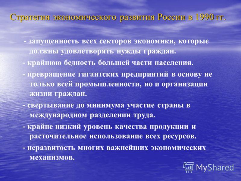 Стратегия экономического развития России в 1990 гг. - запущенность всех секторов экономики, которые должны удовлетворять нужды граждан. - крайнюю бедность большей части населения. - превращение гигантских предприятий в основу не только всей промышлен