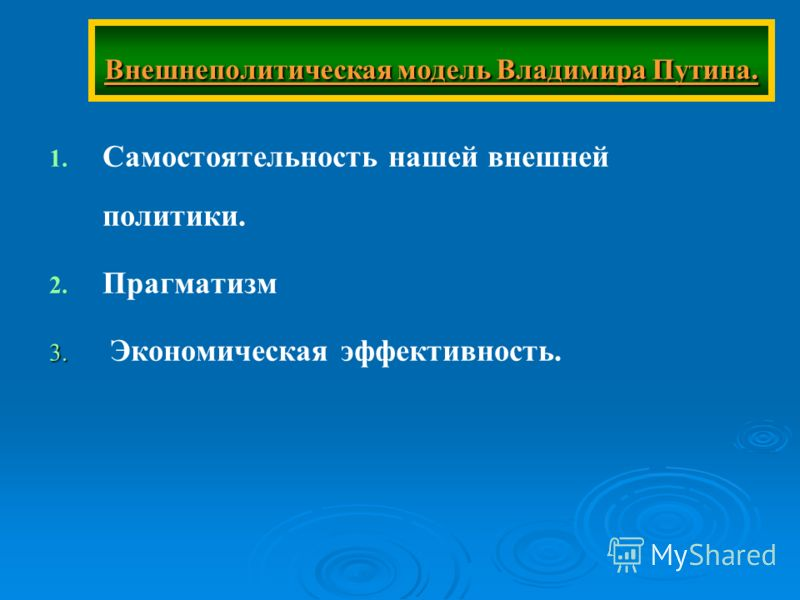 Внешнеполитическая модель Владимира Путина. 1. 1. Самостоятельность нашей внешней политики. 2. 2. Прагматизм 3. 3. Экономическая эффективность.