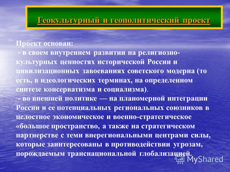 Геокультурный и геополитический проект Проект основан: - в своем внутреннем развитии на религиозно- культурных ценностях исторической России и цивилизационных завоеваниях советского модерна (то есть, в идеологических терминах, на определенном синтезе