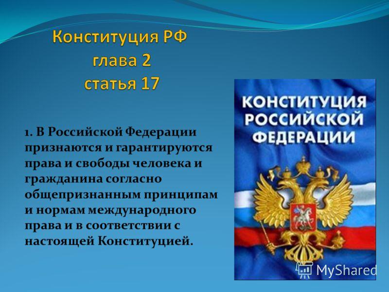 1. В Российской Федерации признаются и гарантируются права и свободы человека и гражданина согласно общепризнанным принципам и нормам международного права и в соответствии с настоящей Конституцией.