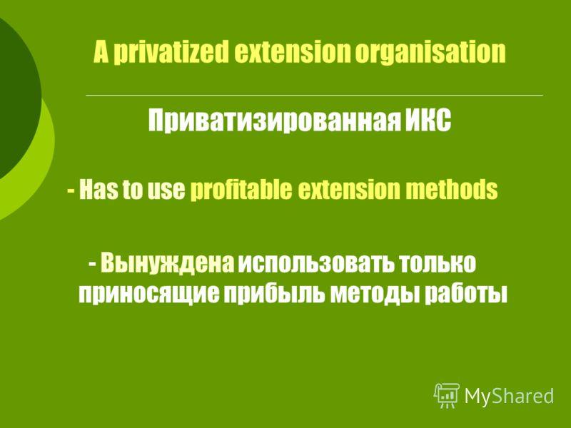 A privatized extension organisation Приватизированная ИКС - Has to use profitable extension methods - Вынуждена использовать только приносящие прибыль методы работы