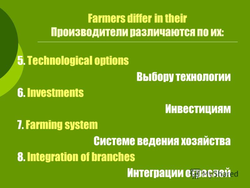5. Technological options Выбору технологии 6. Investments Инвестициям 7. Farming system Системе ведения хозяйства 8. Integration of branches Интеграции отраслей Farmers differ in their Производители различаются по их: