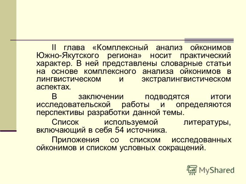 II глава «Комплексный анализ ойконимов Южно-Якутского региона» носит практический характер. В ней представлены словарные статьи на основе комплексного анализа ойконимов в лингвистическом и экстралингвистическом аспектах. В заключении подводятся итоги