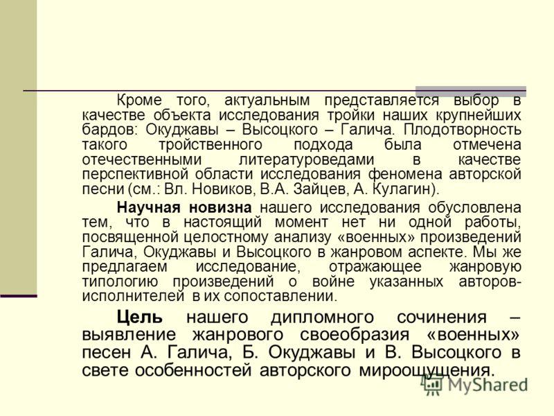 Кроме того, актуальным представляется выбор в качестве объекта исследования тройки наших крупнейших бардов: Окуджавы – Высоцкого – Галича. Плодотворность такого тройственного подхода была отмечена отечественными литературоведами в качестве перспектив