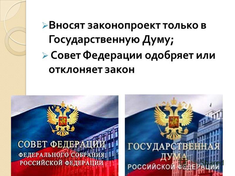 Вносят законопроект только в Государственную Думу ; Совет Федерации одобряет или отклоняет закон