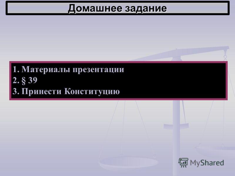 Домашнее задание 1.Материалы презентации 2.§ 39 3.Принести Конституцию