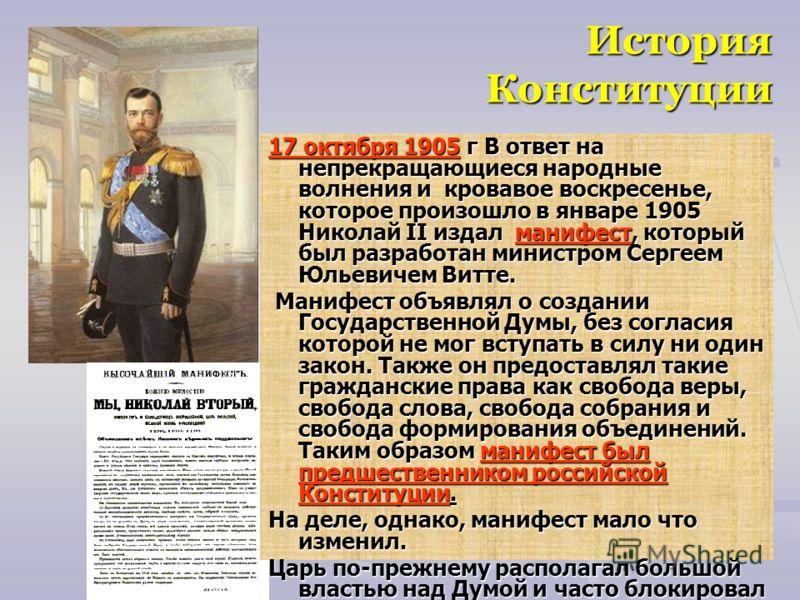 История Конституции 17 октября 1905 г В ответ на непрекращающиеся народные волнения и кровавое воскресенье, которое произошло в январе 1905 Николай II издал манифест, который был разработан министром Сергеем Юльевичем Витте. Манифест объявлял о созда