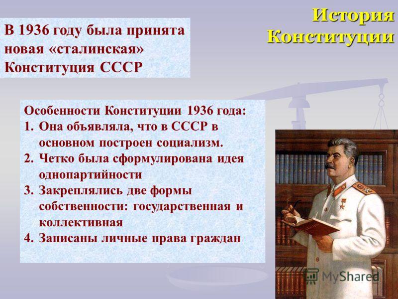 История Конституции В 1936 году была принята новая «сталинская» Конституция СССР Особенности Конституции 1936 года: 1.Она объявляла, что в СССР в основном построен социализм. 2.Четко была сформулирована идея однопартийности 3.Закреплялись две формы с