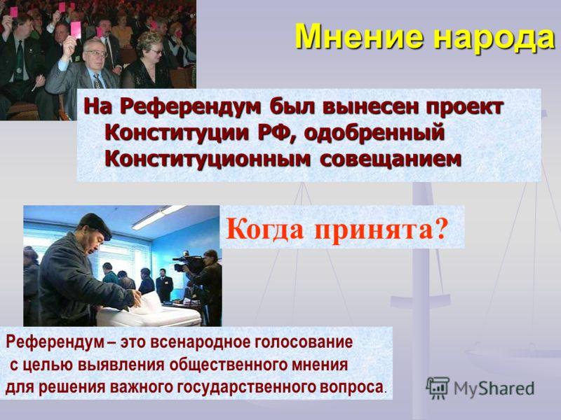 Мнение народа На Референдум был вынесен проект Конституции РФ, одобренный Конституционным совещанием Референдум – это всенародное голосование с целью выявления общественного мнения для решения важного государственного вопроса. Когда принята?