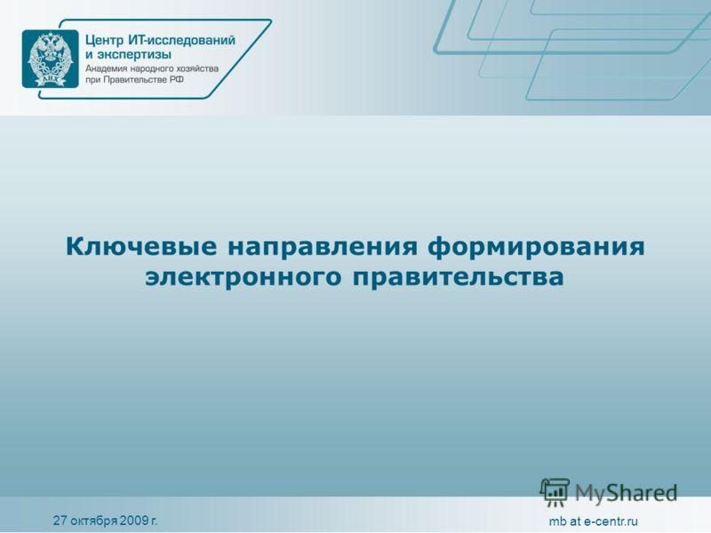 27 октября 2009 г. mb at e-centr.ru Ключевые направления формирования электронного правительства