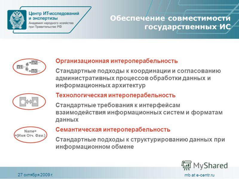27 октября 2009 г. mb at e-centr.ru Обеспечение совместимости государственных ИС Организационная интероперабельность Стандартные подходы к координации и согласованию административных процессов обработки данных и информационных архитектур Технологичес