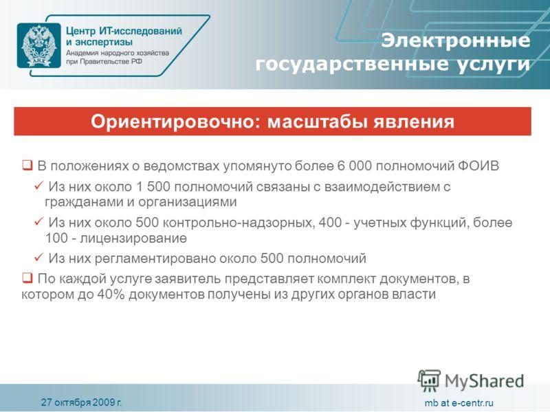 27 октября 2009 г. mb at e-centr.ru Ориентировочно: масштабы явления Электронные государственные услуги В положениях о ведомствах упомянуто более 6 000 полномочий ФОИВ Из них около 1 500 полномочий связаны с взаимодействием с гражданами и организация
