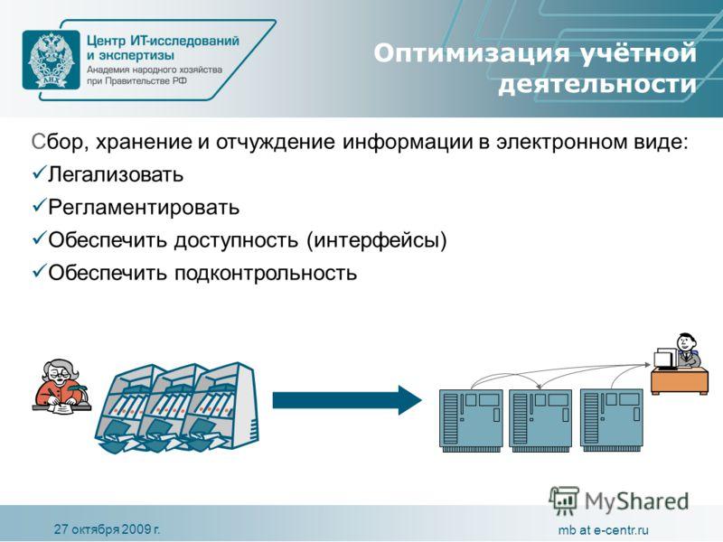 27 октября 2009 г. mb at e-centr.ru Оптимизация учётной деятельности С бор, хранение и отчуждение информации в электронном виде : Легализовать Регламентировать Обеспечить доступность (интерфейсы) Обеспечить подконтрольность