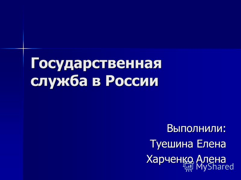 Государственная служба в России Выполнили: Туешина Елена Харченко Алена