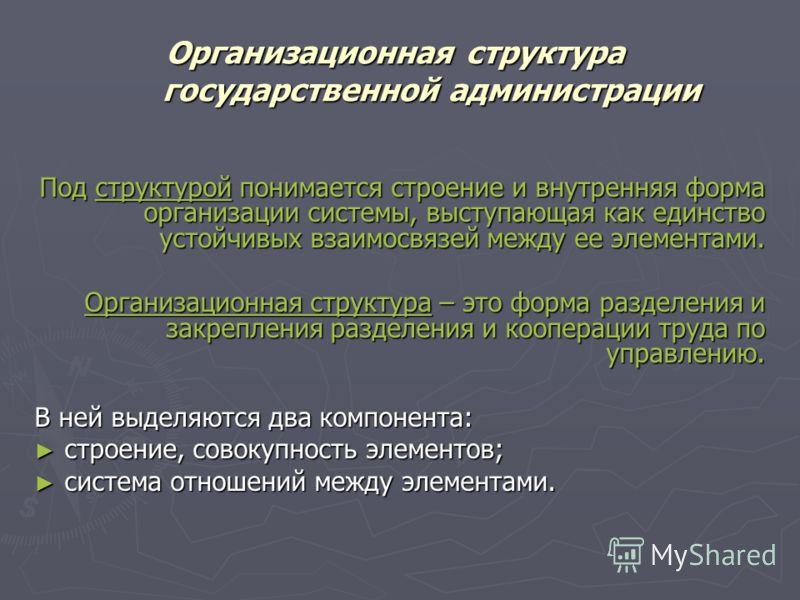 Организационная структура государственной администрации Под структурой понимается строение и внутренняя форма организации системы, выступающая как единство устойчивых взаимосвязей между ее элементами. Организационная структура – это форма разделения