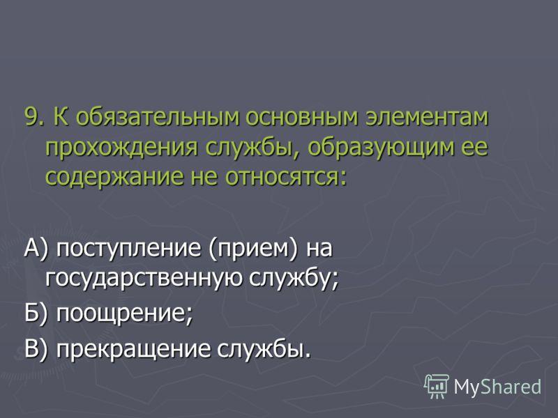 9. К обязательным основным элементам прохождения службы, образующим ее содержание не относятся: А) поступление (прием) на государственную службу; Б) поощрение; В) прекращение службы.