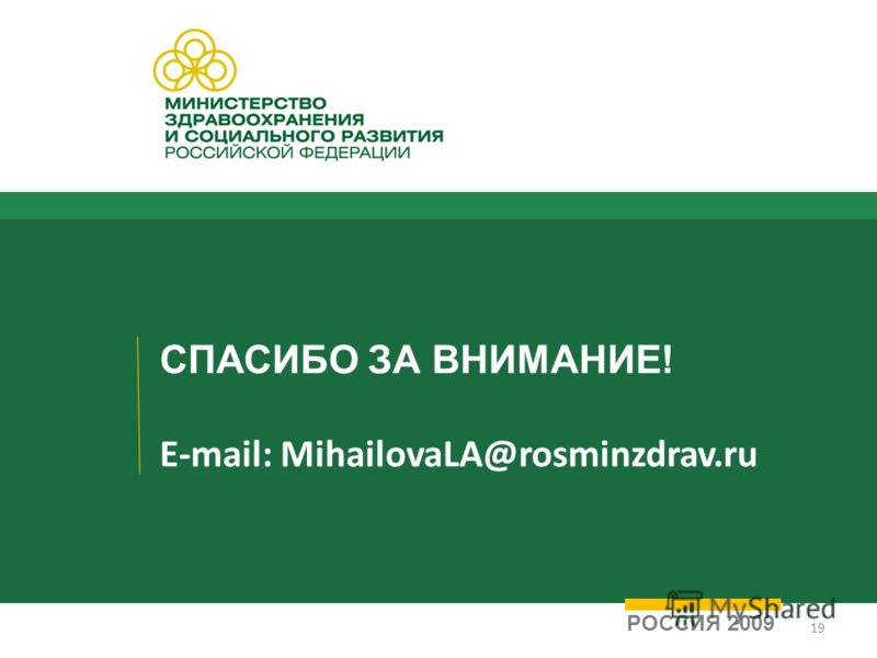 СПАСИБО ЗА ВНИМАНИЕ! E-mail: MihailovaLA@rosminzdrav.ru РОССИЯ 2009 19