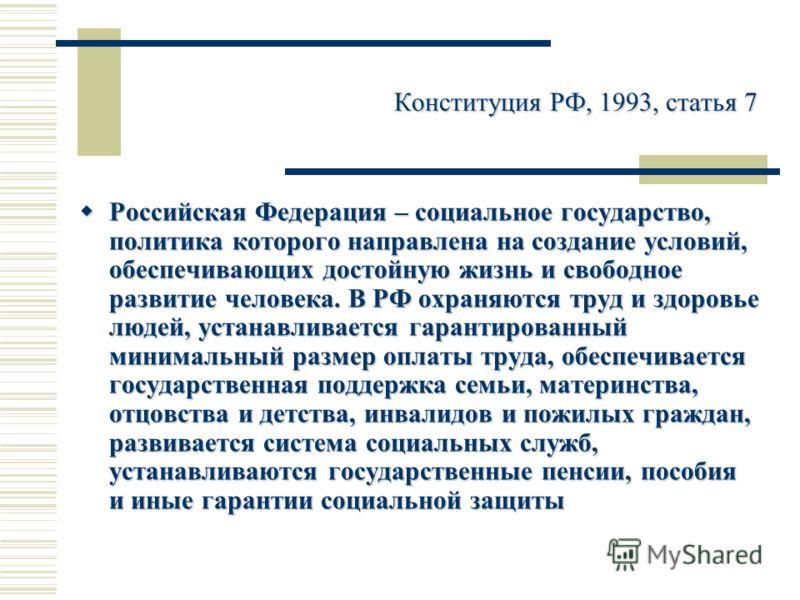 Конституция РФ, 1993, статья 7 Российская Федерация – социальное государство, политика которого направлена на создание условий, обеспечивающих достойную жизнь и свободное развитие человека. В РФ охраняются труд и здоровье людей, устанавливается гаран