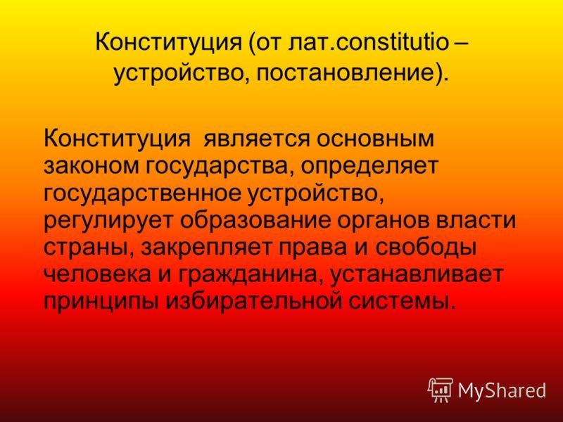 Конституция (от лат.constitutio – устройство, постановление). Конституция является основным законом государства, определяет государственное устройство, регулирует образование органов власти страны, закрепляет права и свободы человека и гражданина, ус