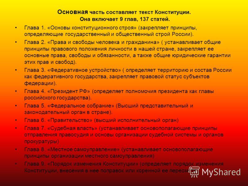 Основная часть составляет текст Конституции. Она включает 9 глав, 137 статей. Глава 1. «Основы конституционного строя» (закрепляет принципы, определяющие государственный и общественный строй России). Глава 2. «Права и свободы человека и гражданина» (