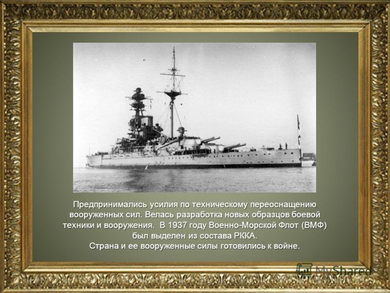 Предпринимались усилия по техническому переоснащению вооруженных сил. Велась разработка новых образцов боевой техники и вооружения. В 1937 году Военно-Морской Флот (ВМФ) был выделен из состава РККА. Страна и ее вооруженные силы готовились к войне.