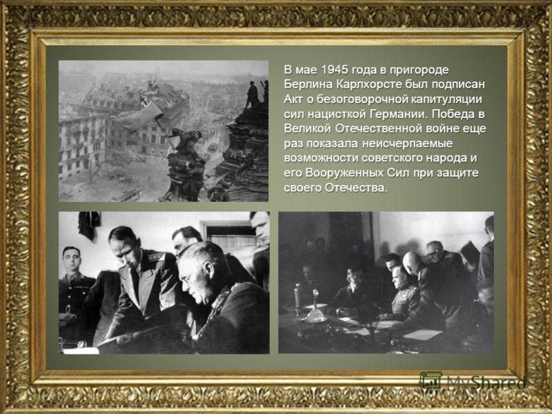 В мае 1945 года в пригороде Берлина Карлхорсте был подписан Акт о безоговорочной капитуляции сил нацисткой Германии. Победа в Великой Отечественной войне еще раз показала неисчерпаемые возможности советского народа и его Вооруженных Сил при защите св