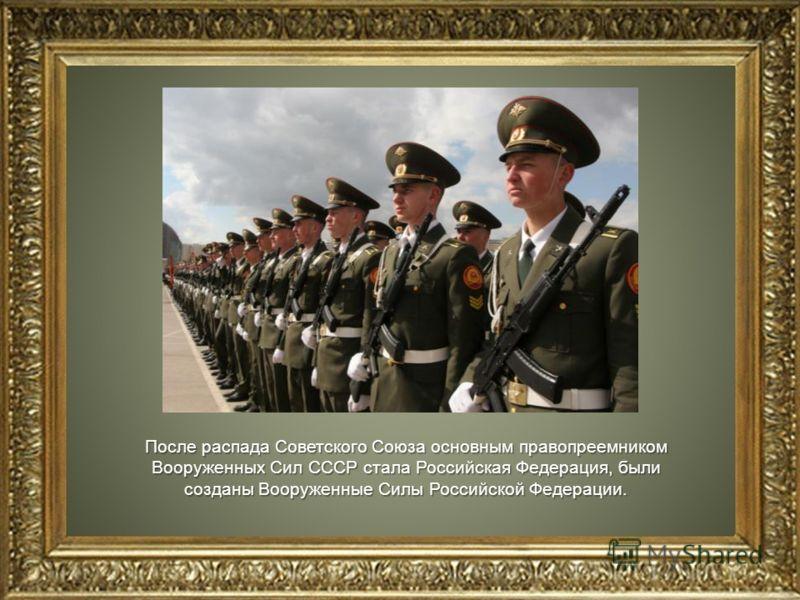 После распада Советского Союза основным правопреемником Вооруженных Сил СССР стала Российская Федерация, были созданы Вооруженные Силы Российской Федерации.