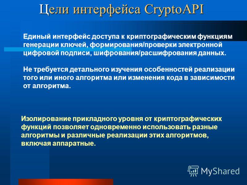 Цели интерфейса CryptoAPI Изолирование прикладного уровня от криптографических функций позволяет одновременно использовать разные алгоритмы и различные реализации этих алгоритмов, включая аппаратные. Единый интерфейс доступа к криптографическим функц
