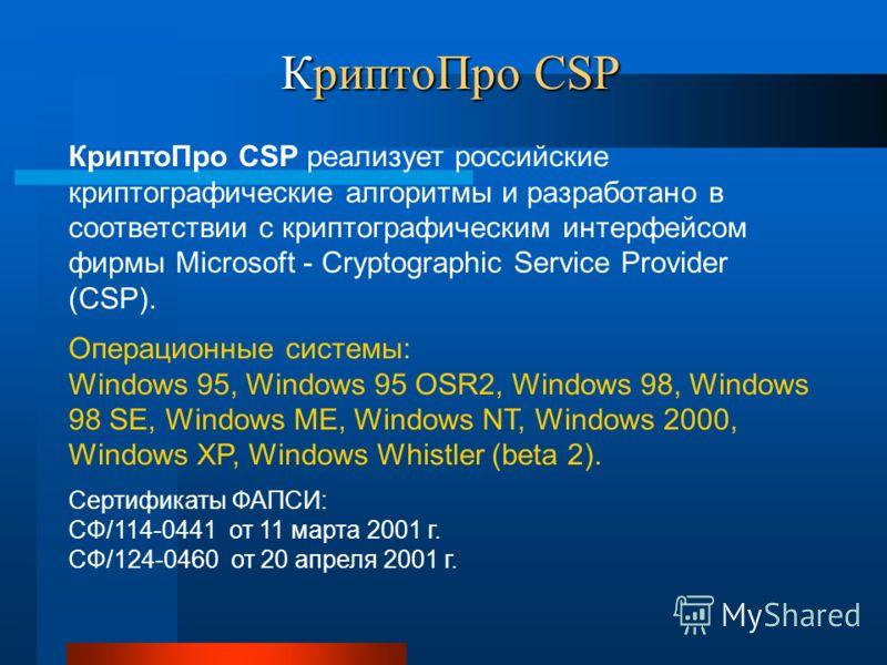 КриптоПро CSP Операционные системы: Windows 95, Windows 95 OSR2, Windows 98, Windows 98 SE, Windows ME, Windows NT, Windows 2000, Windows XP, Windows Whistler (beta 2). КриптоПро CSP реализует российские криптографические алгоритмы и разработано в со