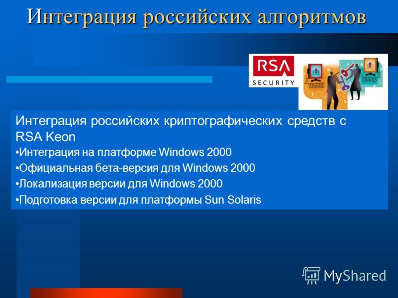 Интеграция российских алгоритмов Интеграция российских криптографических средств с RSA Keon Интеграция на платформе Windows 2000 Официальная бета-версия для Windows 2000 Локализация версии для Windows 2000 Подготовка версии для платформы Sun Solaris