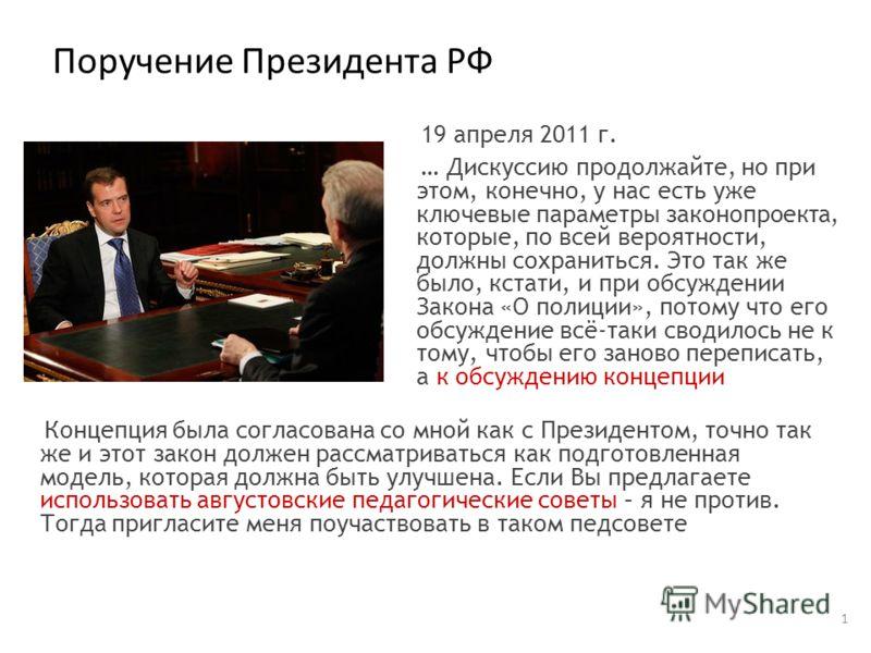 Поручение Президента РФ 1 19 апреля 2011 г. … Дискуссию продолжайте, но при этом, конечно, у нас есть уже ключевые параметры законопроекта, которые, по всей вероятности, должны сохраниться. Это так же было, кстати, и при обсуждении Закона «О полиции»