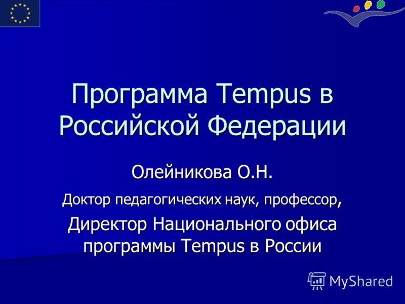 Программа Tempus в Российской Федерации Олейникова О.Н. Доктор педагогических наук, профессор, Директор Национального офиса программы Tempus в России