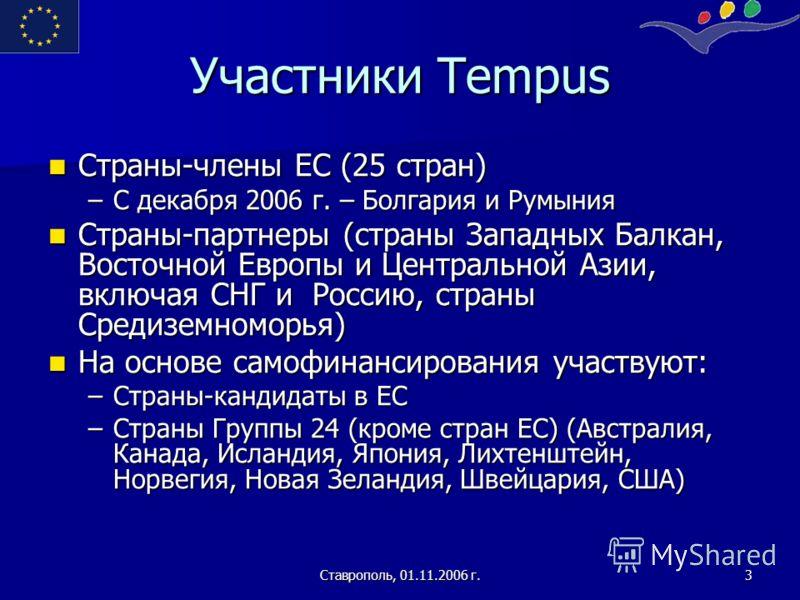 Ставрополь, 01.11.2006 г.3 Участники Tempus Страны-члены ЕС (25 стран) Страны-члены ЕС (25 стран) –С декабря 2006 г. – Болгария и Румыния Страны-партнеры (страны Западных Балкан, Восточной Европы и Центральной Азии, включая СНГ и Россию, страны Среди