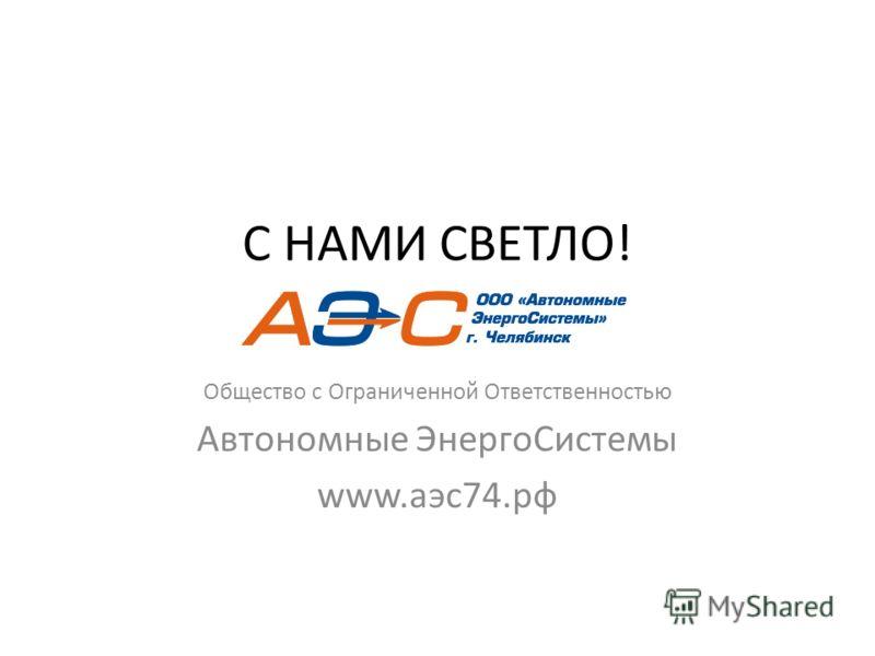С НАМИ СВЕТЛО! Общество с Ограниченной Ответственностью Автономные ЭнергоСистемы www.аэс74.рф