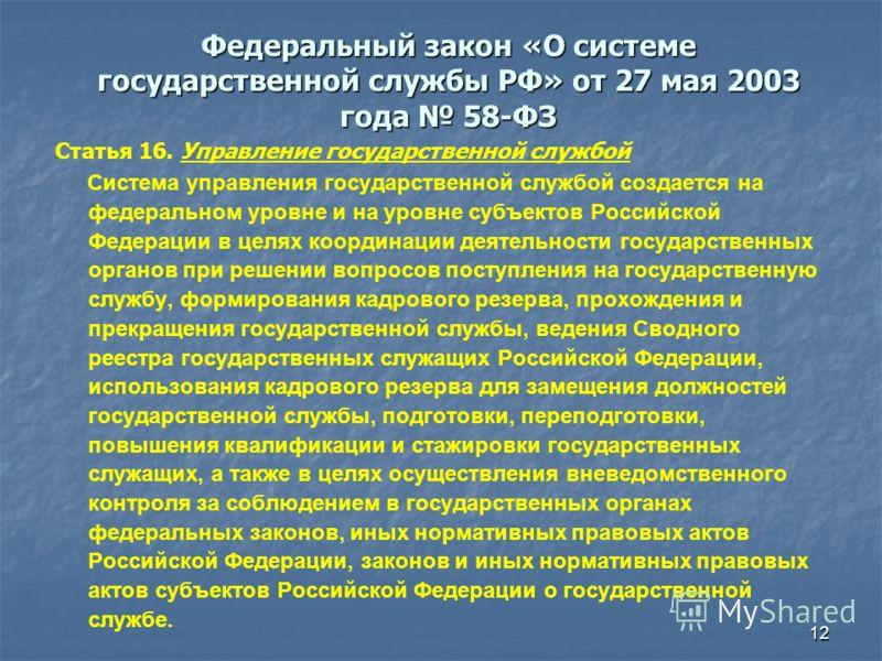 12 Федеральный закон «О системе государственной службы РФ» от 27 мая 2003 года 58-ФЗ Статья 16. Управление государственной службой Система управления государственной службой создается на федеральном уровне и на уровне субъектов Российской Федерации в