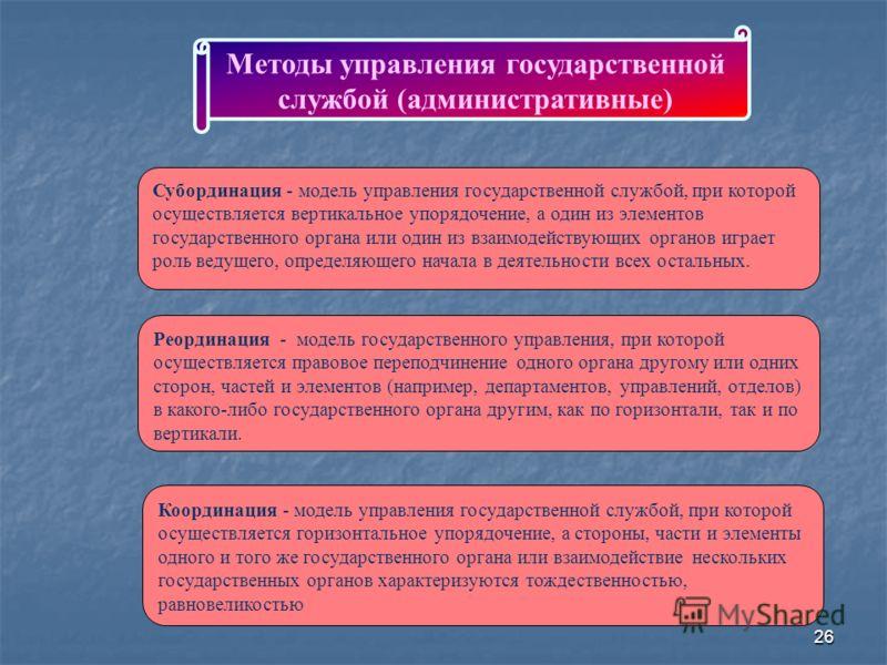 26 Методы управления государственной службой (административные) Субординация - модель управления государственной службой, при которой осуществляется вертикальное упорядочение, а один из элементов государственного органа или один из взаимодействующих