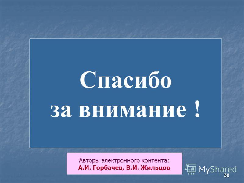 38 Спасибо за внимание ! Авторы электронного контента: А.И. Горбачев, В.И. Жильцов