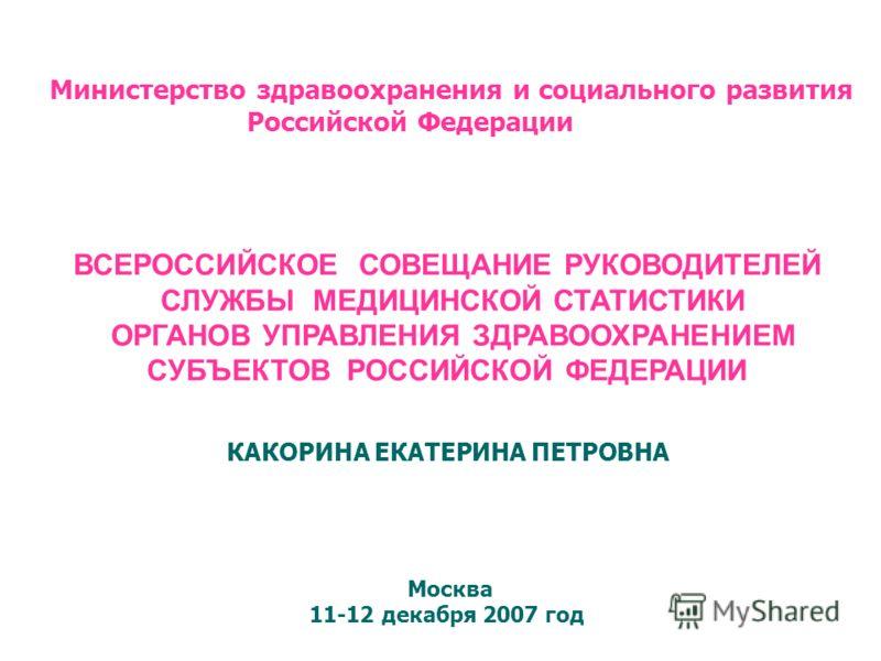 Министерство здравоохранения и социального развития Российской Федерации ВСЕРОССИЙСКОЕ СОВЕЩАНИЕ РУКОВОДИТЕЛЕЙ СЛУЖБЫ МЕДИЦИНСКОЙ СТАТИСТИКИ ОРГАНОВ УПРАВЛЕНИЯ ЗДРАВООХРАНЕНИЕМ СУБЪЕКТОВ РОССИЙСКОЙ ФЕДЕРАЦИИ КАКОРИНА ЕКАТЕРИНА ПЕТРОВНА Москва 11-12 д