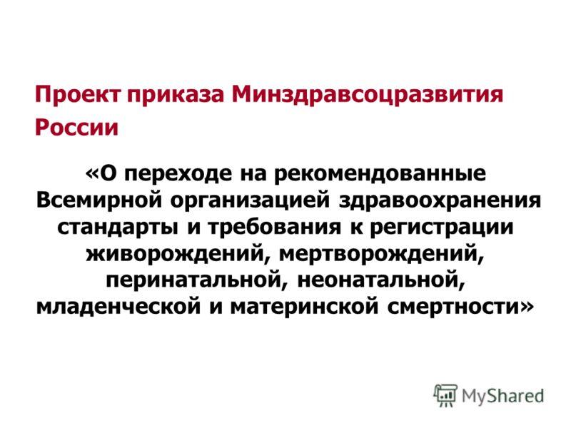 Проект приказа Минздравсоцразвития России «О переходе на рекомендованные Всемирной организацией здравоохранения стандарты и требования к регистрации живорождений, мертворождений, перинатальной, неонатальной, младенческой и материнской смертности»