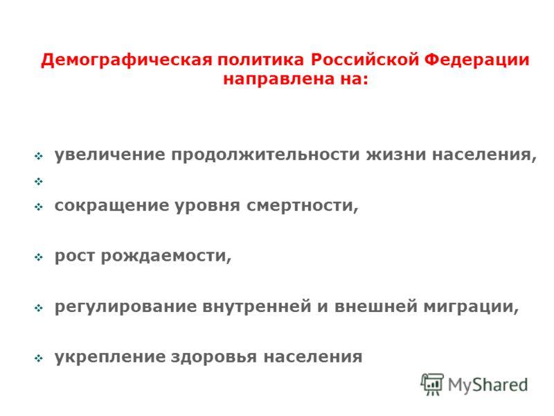 Демографическая политика Российской Федерации направлена на: увеличение продолжительности жизни населения, сокращение уровня смертности, рост рождаемости, регулирование внутренней и внешней миграции, укрепление здоровья населения