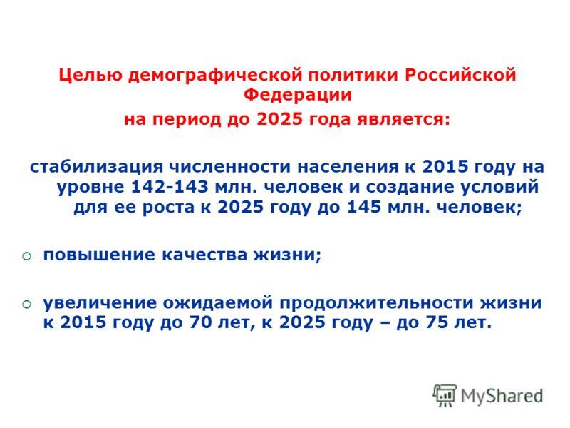 Целью демографической политики Российской Федерации на период до 2025 года является: стабилизация численности населения к 2015 году на уровне 142-143 млн. человек и создание условий для ее роста к 2025 году до 145 млн. человек; повышение качества жиз