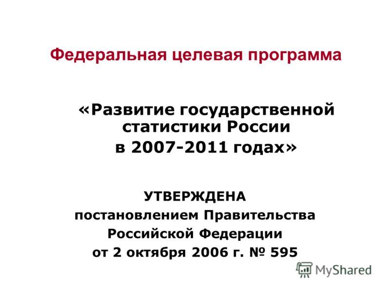 Федеральная целевая программа «Развитие государственной статистики России в 2007-2011 годах» УТВЕРЖДЕНА постановлением Правительства Российской Федерации от 2 октября 2006 г. 595