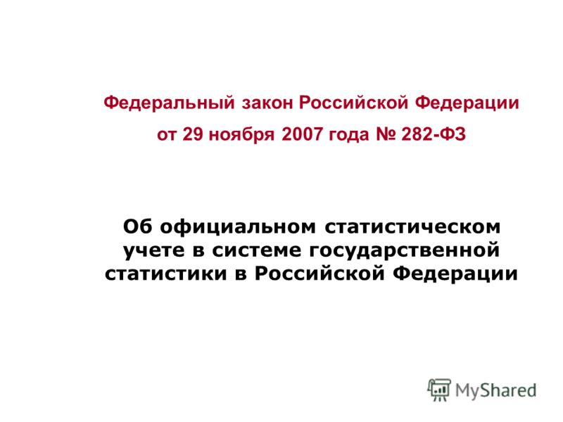 Федеральный закон Российской Федерации от 29 ноября 2007 года 282-ФЗ Об официальном статистическом учете в системе государственной статистики в Российской Федерации
