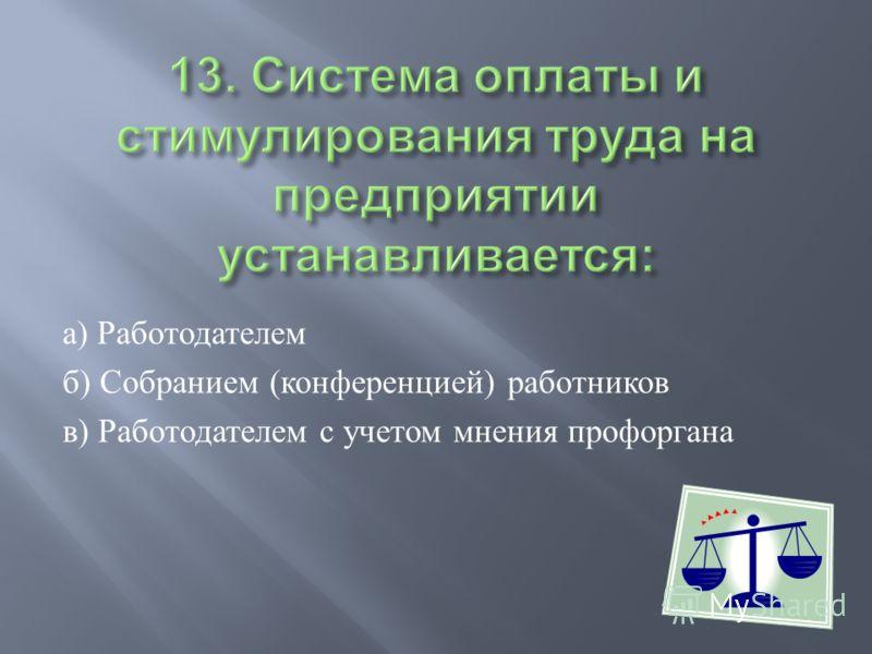а ) Работодателем б ) Собранием ( конференцией ) работников в ) Работодателем с учетом мнения профоргана