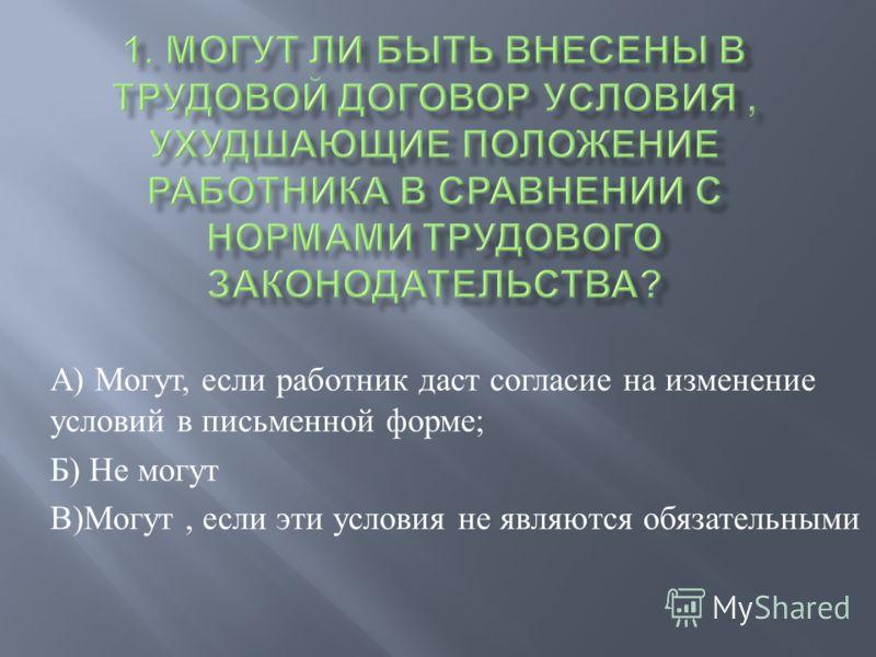 А ) Могут, если работник даст согласие на изменение условий в письменной форме ; Б ) Не могут В ) Могут, если эти условия не являются обязательными