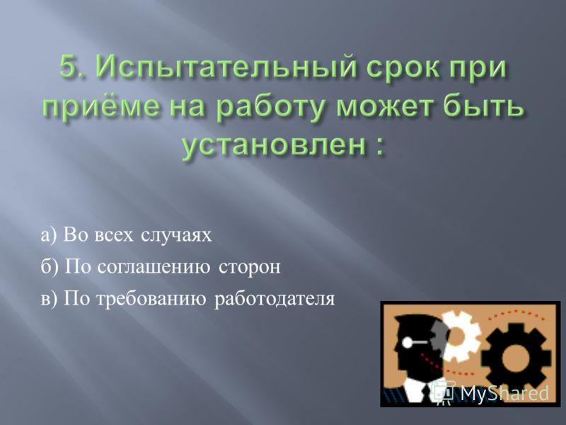 а ) Во всех случаях б ) По соглашению сторон в ) По требованию работодателя