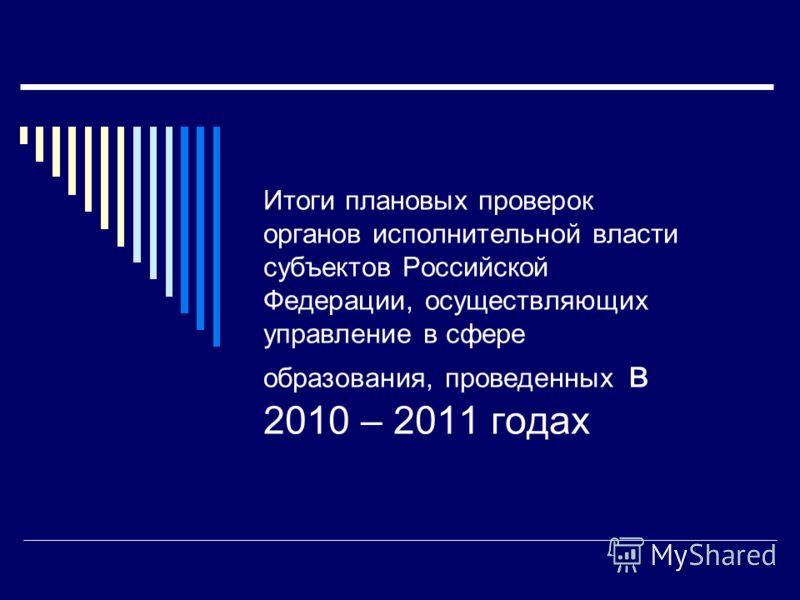 Итоги плановых проверок органов исполнительной власти субъектов Российской Федерации, осуществляющих управление в сфере образования, проведенных в 2010 – 2011 годах