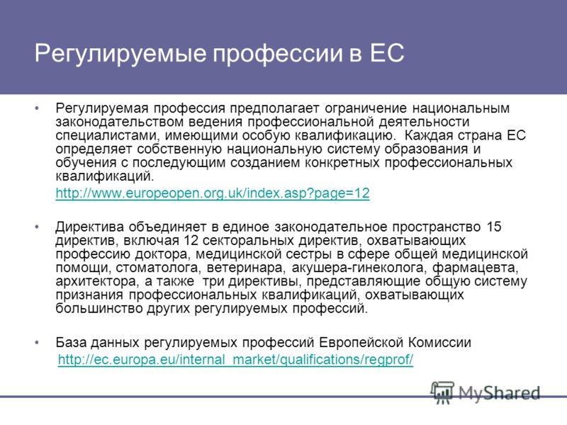 Регулируемые профессии в ЕС Регулируемая профессия предполагает ограничение национальным законодательством ведения профессиональной деятельности специалистами, имеющими особую квалификацию. Каждая страна ЕС определяет собственную национальную систему
