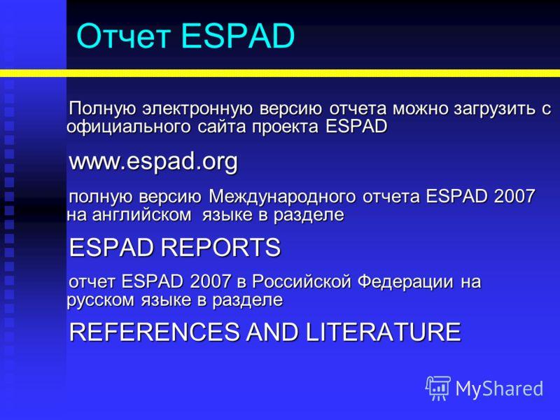 Отчет ESPAD Полную электронную версию отчета можно загрузить с официального сайта проекта ESPAD www.espad.org полную версию Международного отчета ESPAD 2007 на английском языке в разделе ESPAD REPORTS отчет ESPAD 2007 в Российской Федерации на русско